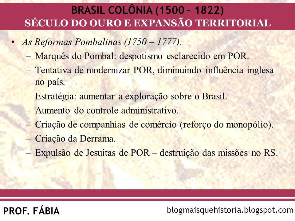 BRASIL COLÔNIA (1500 – 1822) SÉCULO DO OURO E EXPANSÃO TERRITORIAL PROF. FÁBIA blogmaisquehistoria.blogspot.com As Reformas Pombalinas (1750 – 1777):