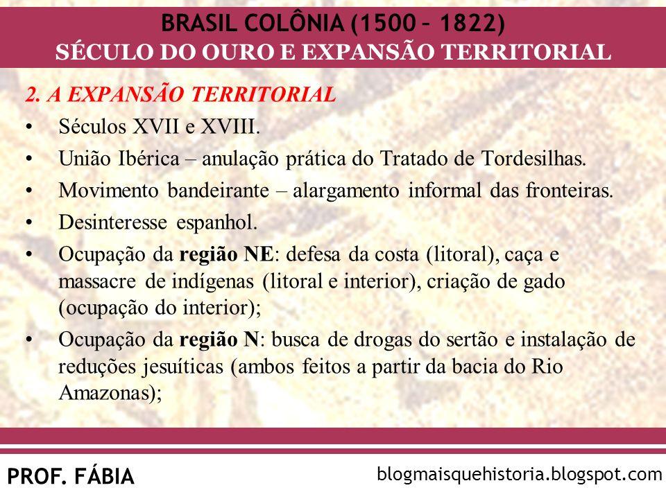 BRASIL COLÔNIA (1500 – 1822) SÉCULO DO OURO E EXPANSÃO TERRITORIAL PROF. FÁBIA blogmaisquehistoria.blogspot.com 2. A EXPANSÃO TERRITORIAL Séculos XVII