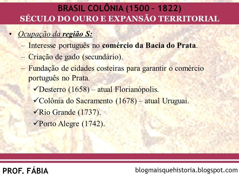 BRASIL COLÔNIA (1500 – 1822) SÉCULO DO OURO E EXPANSÃO TERRITORIAL PROF. FÁBIA blogmaisquehistoria.blogspot.com Ocupação da região S: –Interesse portu