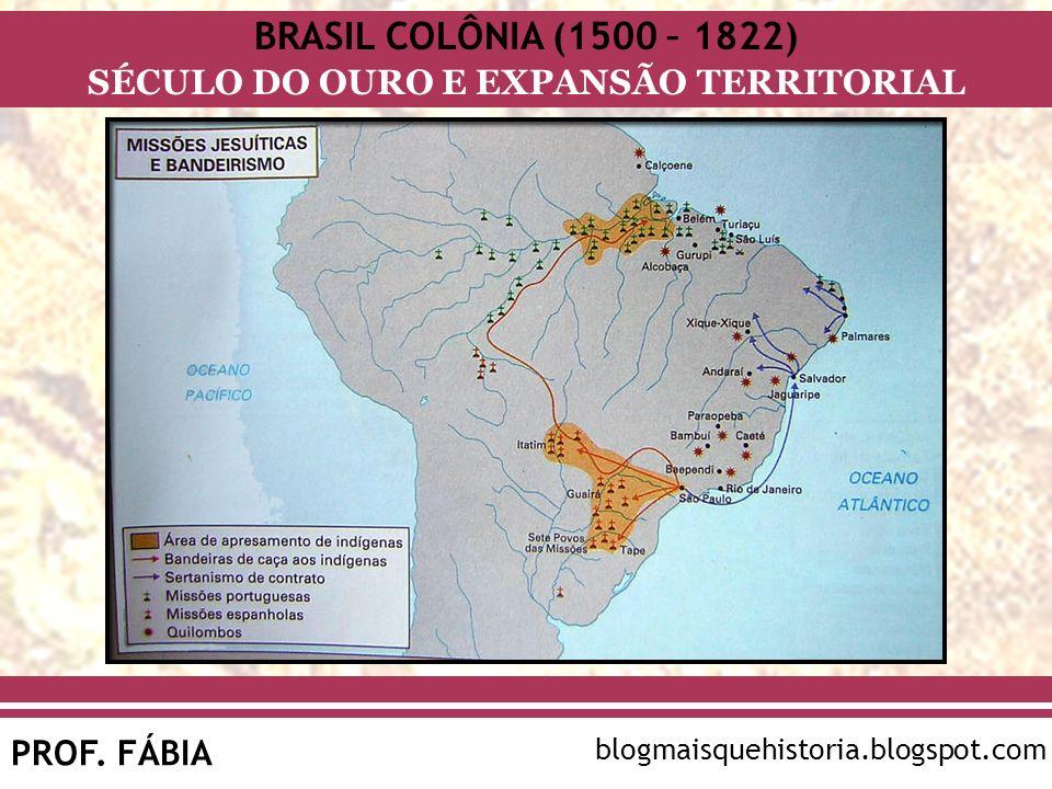 BRASIL COLÔNIA (1500 – 1822) SÉCULO DO OURO E EXPANSÃO TERRITORIAL PROF. FÁBIA blogmaisquehistoria.blogspot.com