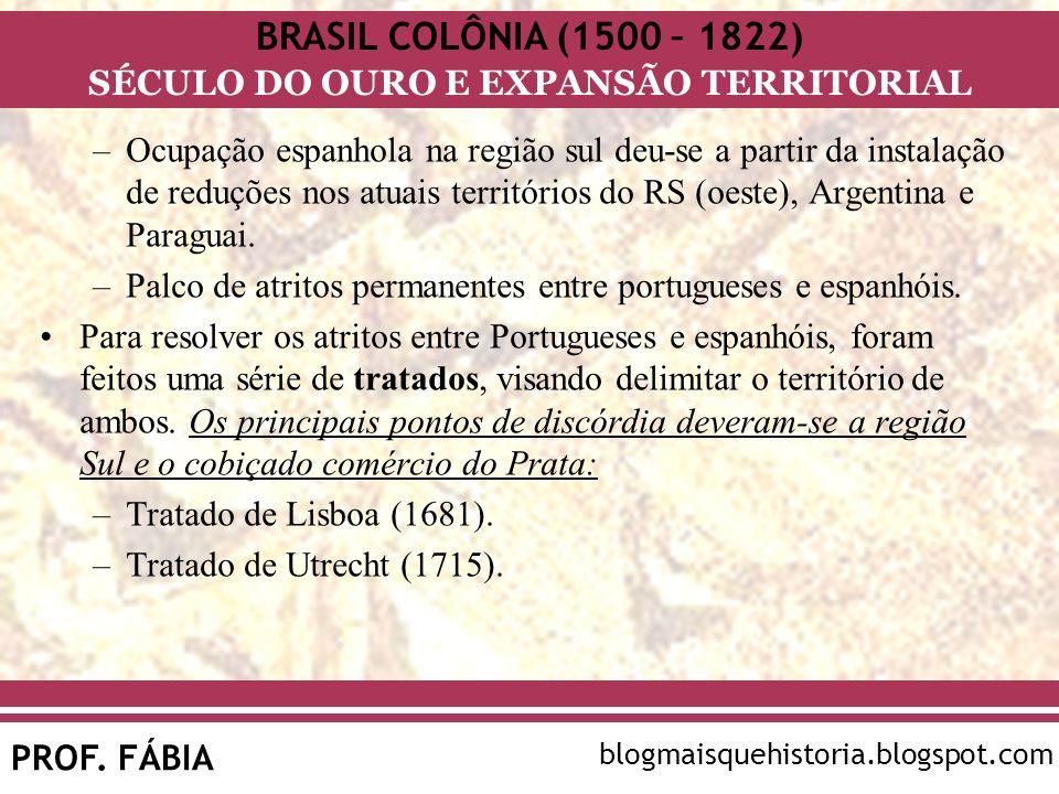 BRASIL COLÔNIA (1500 – 1822) SÉCULO DO OURO E EXPANSÃO TERRITORIAL PROF. FÁBIA blogmaisquehistoria.blogspot.com –Ocupação espanhola na região sul deu-
