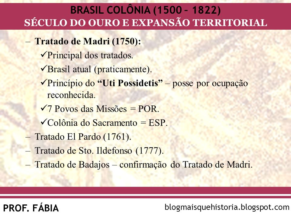 BRASIL COLÔNIA (1500 – 1822) SÉCULO DO OURO E EXPANSÃO TERRITORIAL PROF. FÁBIA blogmaisquehistoria.blogspot.com –Tratado de Madri (1750): Principal do