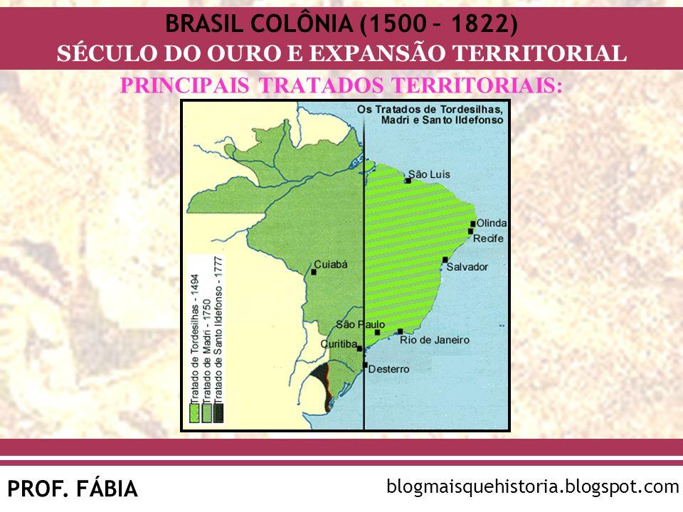 BRASIL COLÔNIA (1500 – 1822) SÉCULO DO OURO E EXPANSÃO TERRITORIAL PROF. FÁBIA blogmaisquehistoria.blogspot.com PRINCIPAIS TRATADOS TERRITORIAIS: