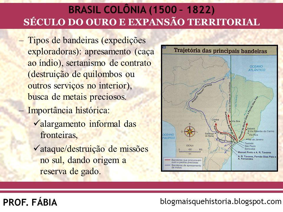 BRASIL COLÔNIA (1500 – 1822) SÉCULO DO OURO E EXPANSÃO TERRITORIAL PROF. FÁBIA blogmaisquehistoria.blogspot.com –Tipos de bandeiras (expedições explor