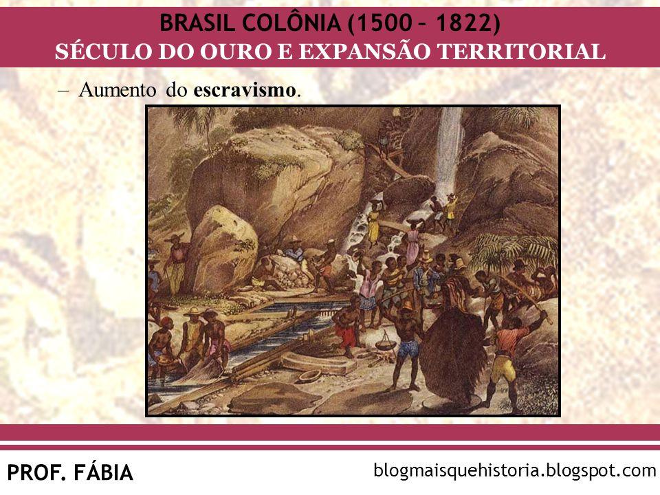 BRASIL COLÔNIA (1500 – 1822) SÉCULO DO OURO E EXPANSÃO TERRITORIAL PROF. FÁBIA blogmaisquehistoria.blogspot.com –Aumento do escravismo.