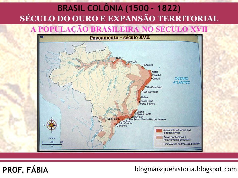 BRASIL COLÔNIA (1500 – 1822) SÉCULO DO OURO E EXPANSÃO TERRITORIAL PROF. FÁBIA blogmaisquehistoria.blogspot.com A POPULAÇÃO BRASILEIRA NO SÉCULO XVII