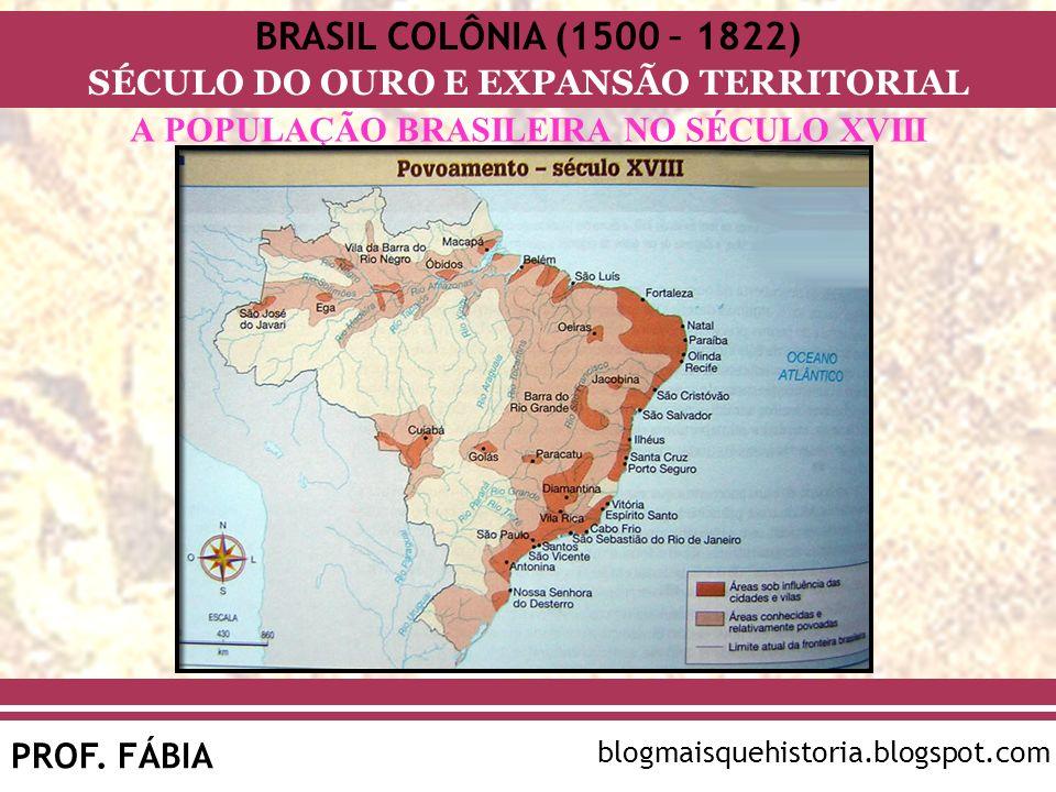 BRASIL COLÔNIA (1500 – 1822) SÉCULO DO OURO E EXPANSÃO TERRITORIAL PROF. FÁBIA blogmaisquehistoria.blogspot.com A POPULAÇÃO BRASILEIRA NO SÉCULO XVIII