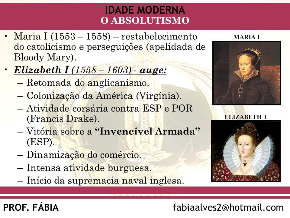 IDADE MODERNA PROF. FÁBIAfabiaalves2@hotmail.com O ABSOLUTISMO Maria I (1553 – 1558) – restabelecimento do catolicismo e perseguições (apelidada de Bl