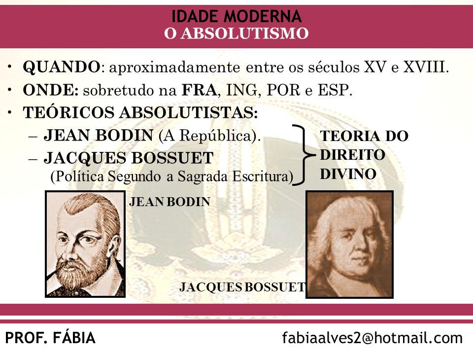 IDADE MODERNA PROF. FÁBIAfabiaalves2@hotmail.com O ABSOLUTISMO QUANDO : aproximadamente entre os séculos XV e XVIII. ONDE: sobretudo na FRA, ING, POR