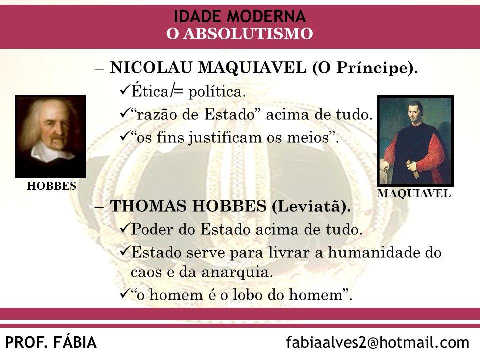 IDADE MODERNA PROF. FÁBIAfabiaalves2@hotmail.com O ABSOLUTISMO – NICOLAU MAQUIAVEL (O Príncipe). Ética = política. razão de Estado acima de tudo. os f