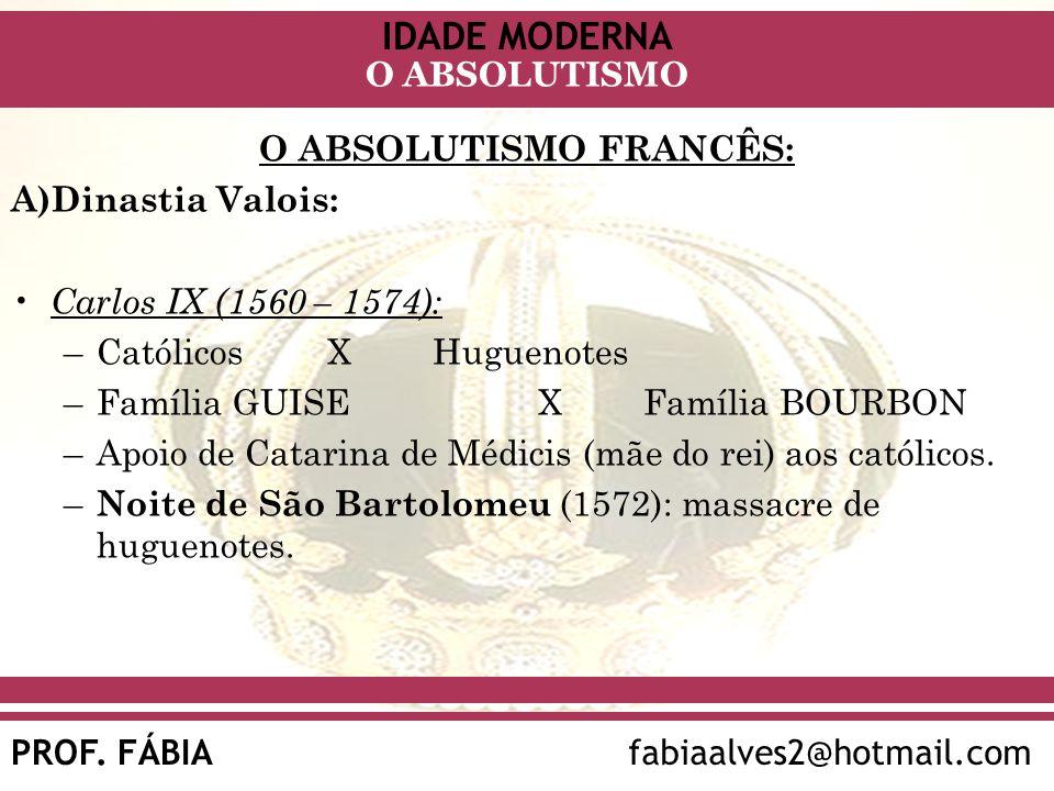 IDADE MODERNA PROF. FÁBIAfabiaalves2@hotmail.com O ABSOLUTISMO O ABSOLUTISMO FRANCÊS: A)Dinastia Valois: Carlos IX (1560 – 1574): –Católicos X Hugueno
