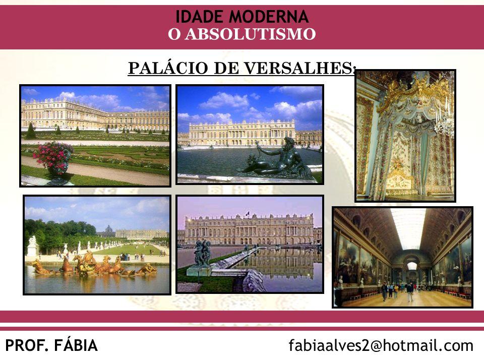 IDADE MODERNA PROF. FÁBIAfabiaalves2@hotmail.com O ABSOLUTISMO PALÁCIO DE VERSALHES: