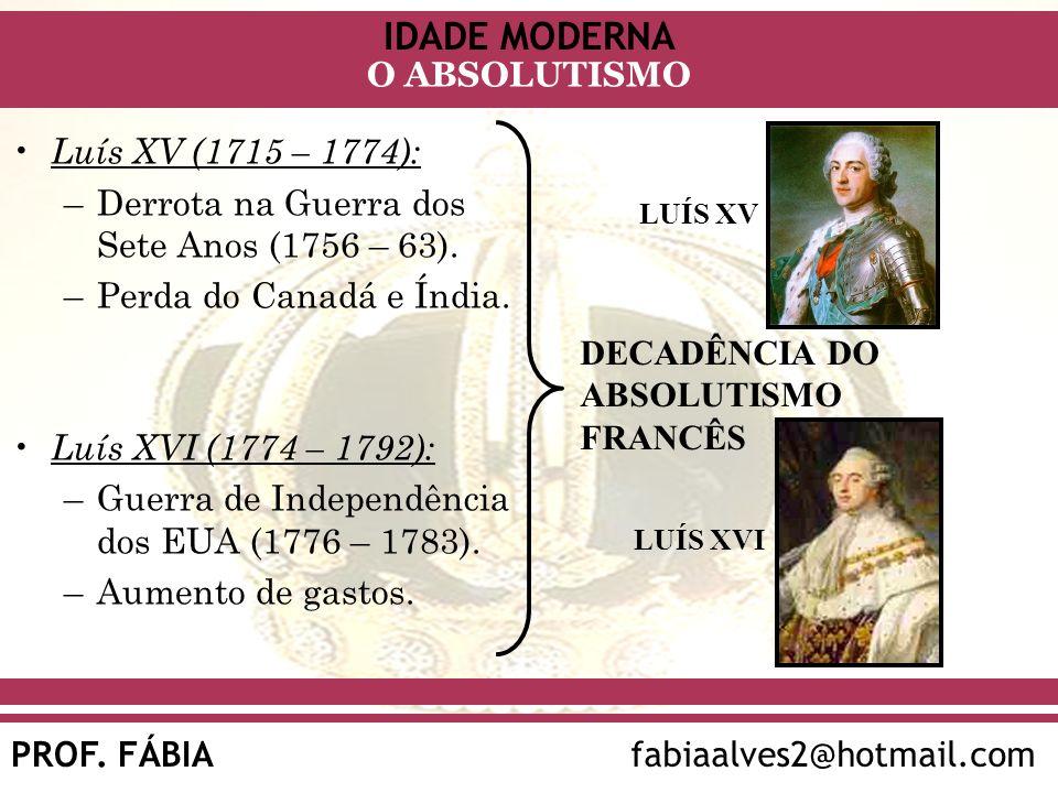 IDADE MODERNA PROF. FÁBIAfabiaalves2@hotmail.com O ABSOLUTISMO Luís XV (1715 – 1774): –Derrota na Guerra dos Sete Anos (1756 – 63). –Perda do Canadá e