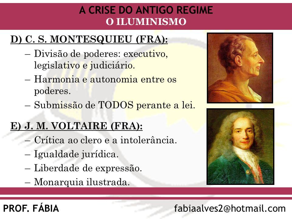 A CRISE DO ANTIGO REGIME PROF. FÁBIAfabiaalves2@hotmail.com O ILUMINISMO D) C. S. MONTESQUIEU (FRA): –Divisão de poderes: executivo, legislativo e jud
