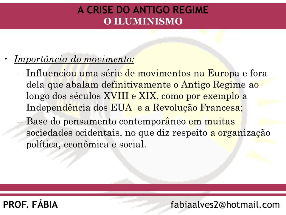 A CRISE DO ANTIGO REGIME PROF. FÁBIAfabiaalves2@hotmail.com O ILUMINISMO Importância do movimento: –Influenciou uma série de movimentos na Europa e fo