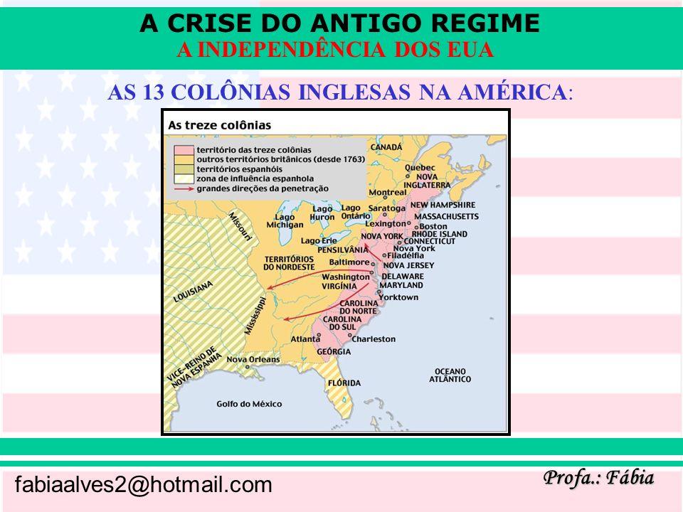 A CRISE DO ANTIGO REGIME Profa.: Fábia fabiaalves2@hotmail.com A INDEPENDÊNCIA DOS EUA AS 13 COLÔNIAS INGLESAS NA AMÉRICA: