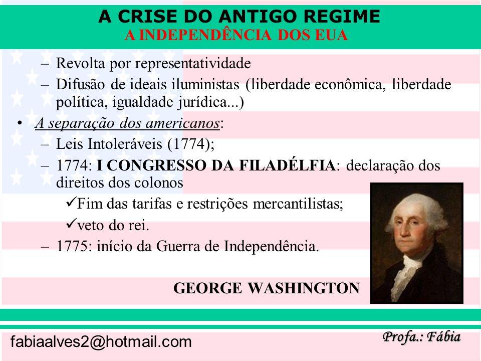 A CRISE DO ANTIGO REGIME Profa.: Fábia fabiaalves2@hotmail.com A INDEPENDÊNCIA DOS EUA –1776: II CONGRESSO DA FILADÉLFIA: declaração de independência (Thomas Jefferson) com influência explícita do iluminismo de J.