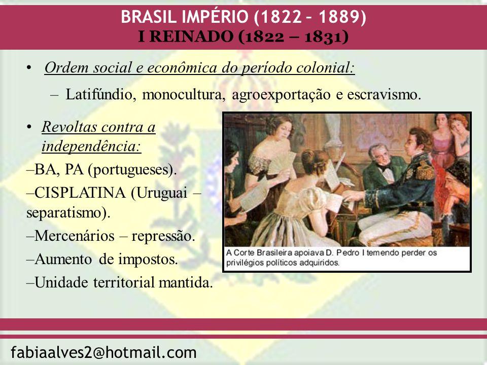 BRASIL IMPÉRIO (1822 – 1889) fabiaalves2@hotmail.com I REINADO (1822 – 1831) Ordem social e econômica do período colonial: –Latifúndio, monocultura, a