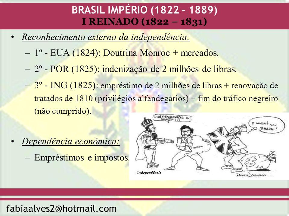 BRASIL IMPÉRIO (1822 – 1889) fabiaalves2@hotmail.com I REINADO (1822 – 1831) Constituição imperial: A) Constituição da Mandioca (1823) – projeto frustrado: –Submissão do poder Executivo ao poder Legislativo.
