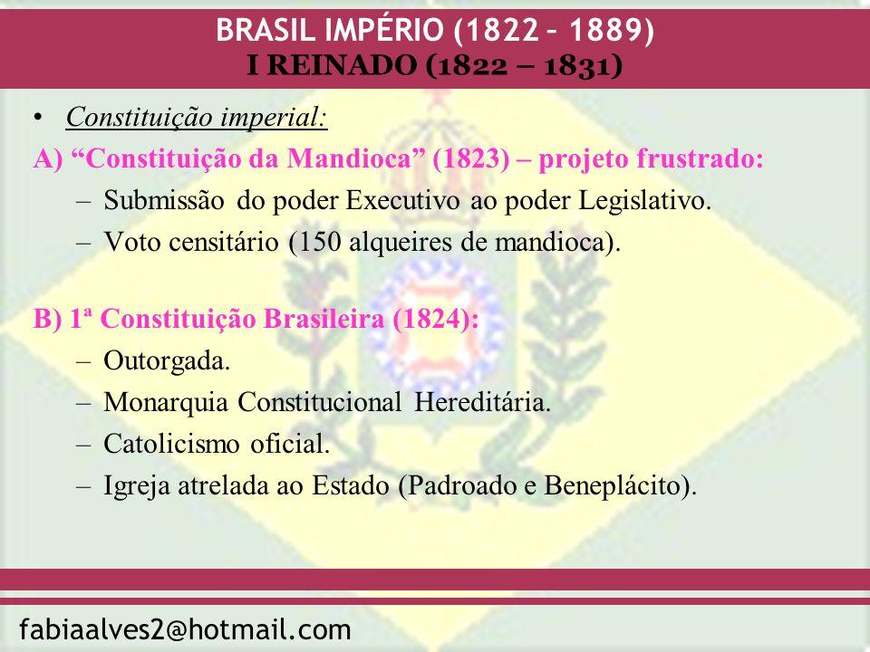 BRASIL IMPÉRIO (1822 – 1889) fabiaalves2@hotmail.com I REINADO (1822 – 1831) Constituição imperial: A) Constituição da Mandioca (1823) – projeto frust