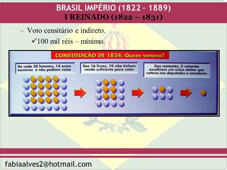 BRASIL IMPÉRIO (1822 – 1889) fabiaalves2@hotmail.com I REINADO (1822 – 1831) –Voto censitário e indireto. 100 mil réis – mínimo.