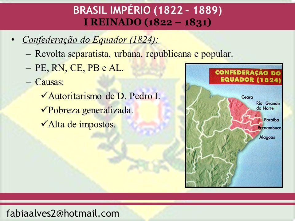 BRASIL IMPÉRIO (1822 – 1889) fabiaalves2@hotmail.com I REINADO (1822 – 1831) Confederação do Equador (1824): –Revolta separatista, urbana, republicana