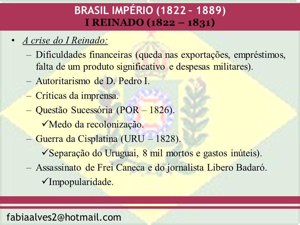 BRASIL IMPÉRIO (1822 – 1889) fabiaalves2@hotmail.com I REINADO (1822 – 1831) A crise do I Reinado: –Dificuldades financeiras (queda nas exportações, e