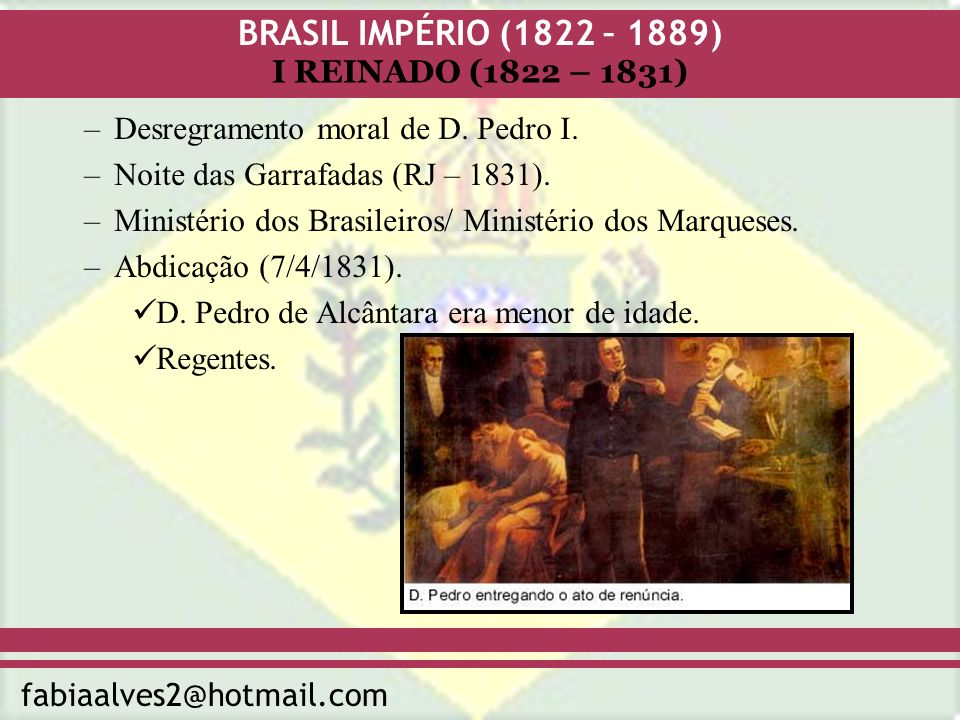 BRASIL IMPÉRIO (1822 – 1889) fabiaalves2@hotmail.com I REINADO (1822 – 1831) –Desregramento moral de D. Pedro I. –Noite das Garrafadas (RJ – 1831). –M