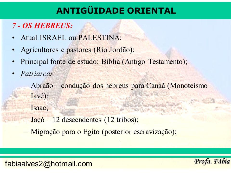 ANTIGÜIDADE ORIENTAL Profa. Fábia fabiaalves2@hotmail.com 7 - OS HEBREUS: Atual ISRAEL ou PALESTINA; Agricultores e pastores (Rio Jordão); Principal f