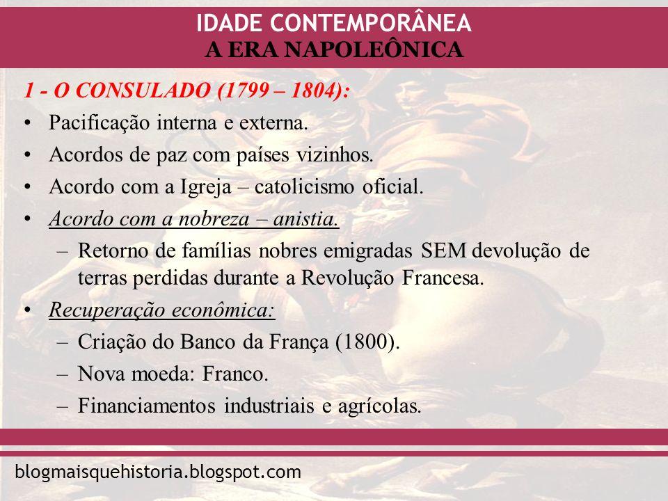 IDADE CONTEMPORÂNEA blogmaisquehistoria.blogspot.com A ERA NAPOLEÔNICA 1 - O CONSULADO (1799 – 1804): Pacificação interna e externa. Acordos de paz co