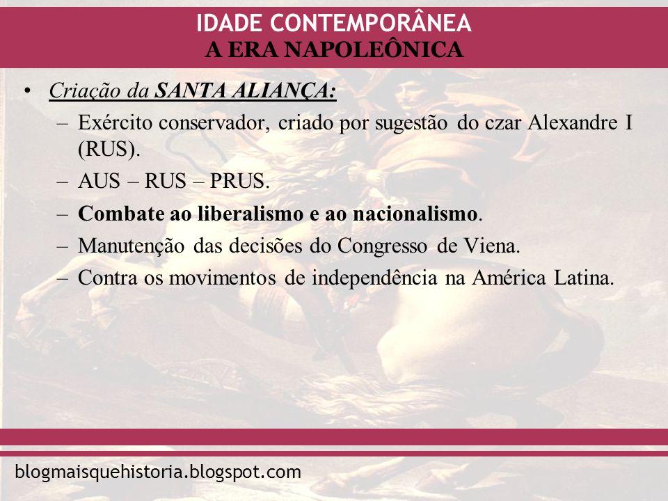 IDADE CONTEMPORÂNEA blogmaisquehistoria.blogspot.com A ERA NAPOLEÔNICA Criação da SANTA ALIANÇA: –Exército conservador, criado por sugestão do czar Al