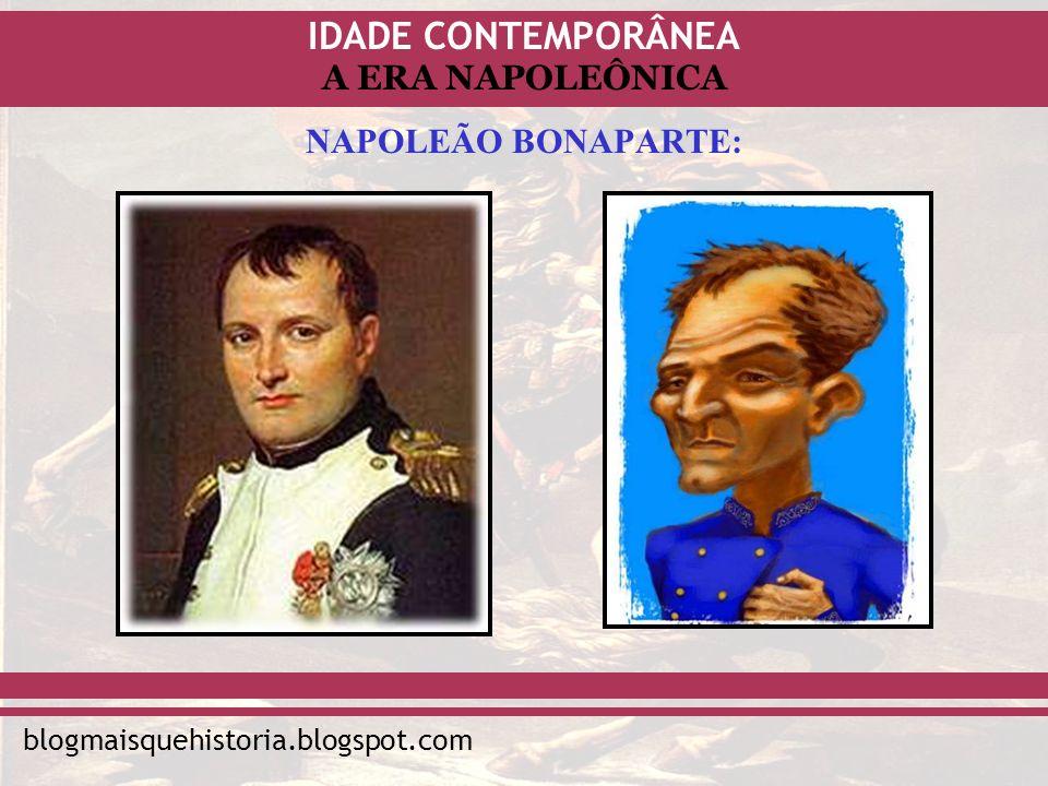 IDADE CONTEMPORÂNEA blogmaisquehistoria.blogspot.com A ERA NAPOLEÔNICA NAPOLEÃO BONAPARTE: