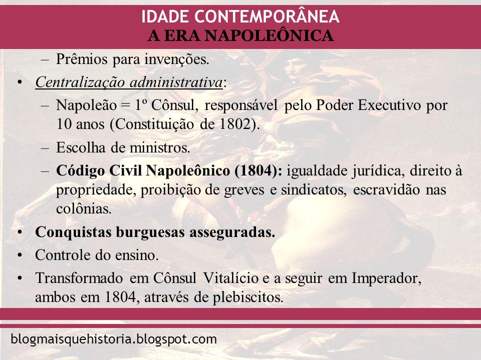 IDADE CONTEMPORÂNEA blogmaisquehistoria.blogspot.com A ERA NAPOLEÔNICA –Prêmios para invenções. Centralização administrativa: –Napoleão = 1º Cônsul, r