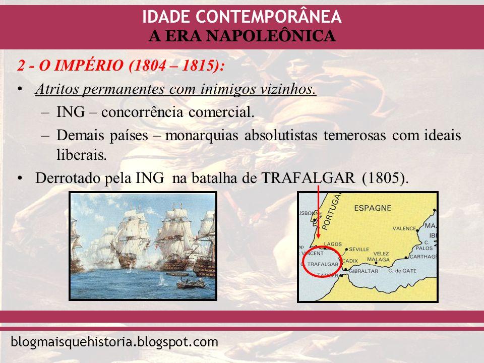 IDADE CONTEMPORÂNEA blogmaisquehistoria.blogspot.com A ERA NAPOLEÔNICA 2 - O IMPÉRIO (1804 – 1815): Atritos permanentes com inimigos vizinhos. –ING –