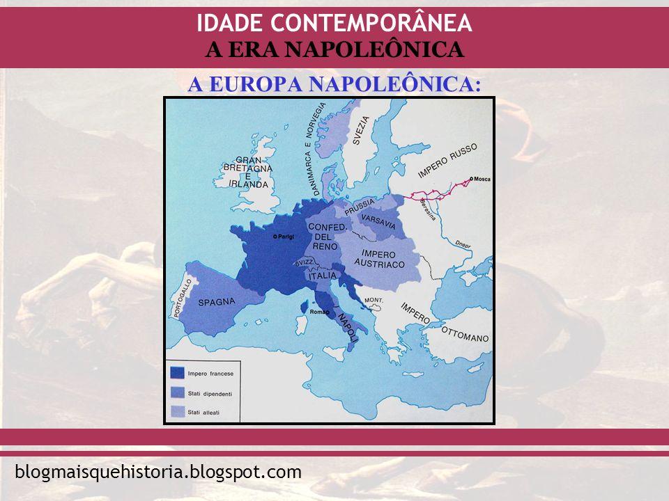 IDADE CONTEMPORÂNEA blogmaisquehistoria.blogspot.com A ERA NAPOLEÔNICA A EUROPA NAPOLEÔNICA: