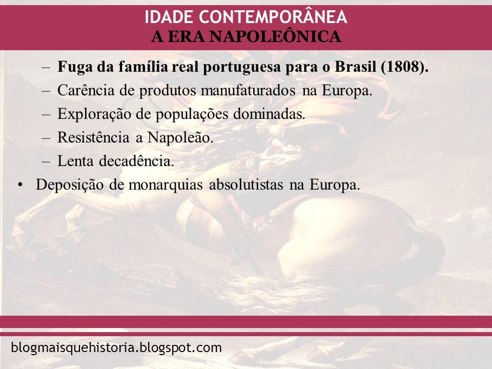 IDADE CONTEMPORÂNEA blogmaisquehistoria.blogspot.com A ERA NAPOLEÔNICA –Fuga da família real portuguesa para o Brasil (1808). –Carência de produtos ma
