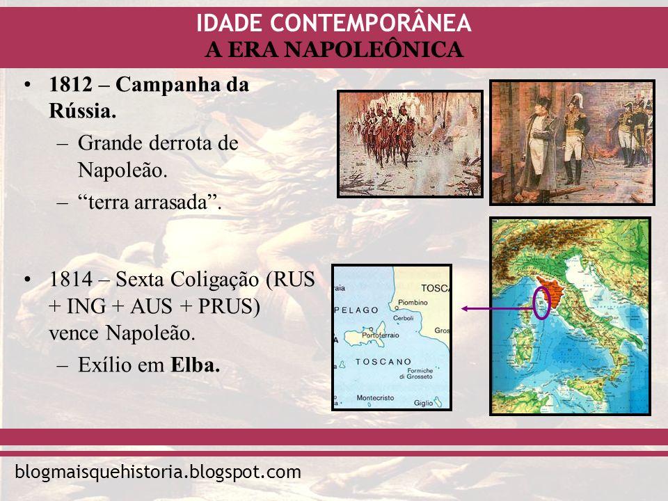 IDADE CONTEMPORÂNEA blogmaisquehistoria.blogspot.com A ERA NAPOLEÔNICA 1812 – Campanha da Rússia. –Grande derrota de Napoleão. –terra arrasada. 1814 –