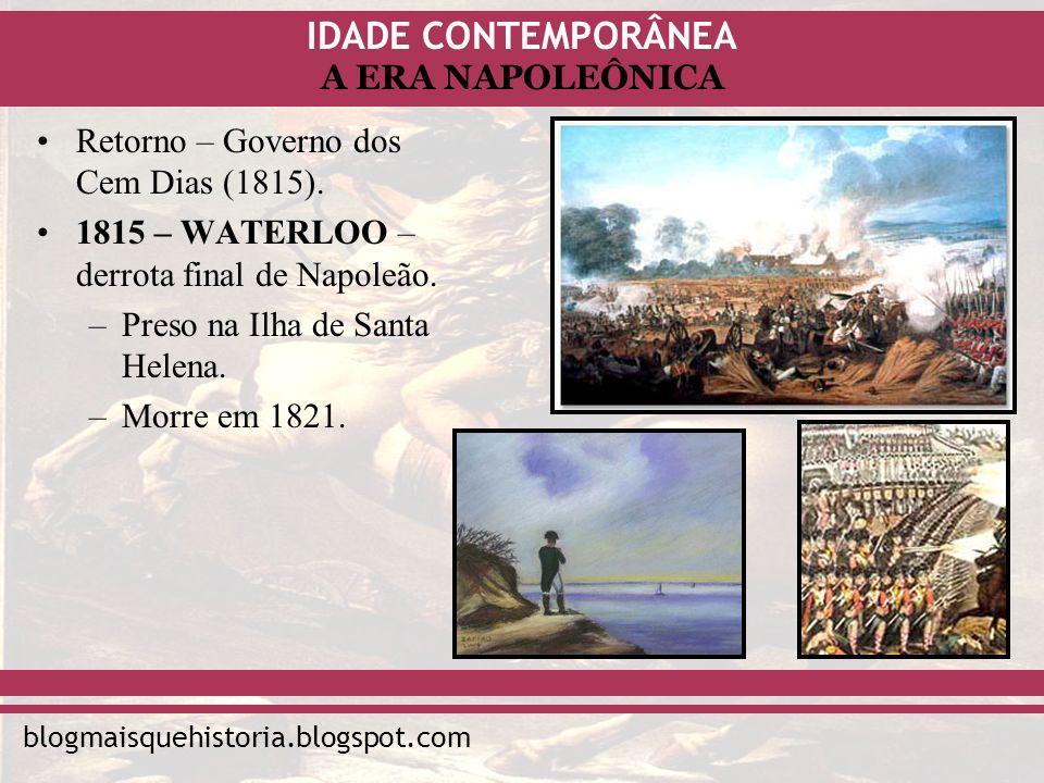 IDADE CONTEMPORÂNEA blogmaisquehistoria.blogspot.com A ERA NAPOLEÔNICA Retorno – Governo dos Cem Dias (1815). 1815 – WATERLOO – derrota final de Napol