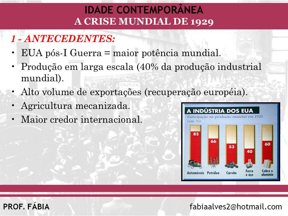 IDADE CONTEMPORÂNEA A CRISE MUNDIAL DE 1929 PROF. FÁBIAfabiaalves2@hotmail.com 1 - ANTECEDENTES: EUA pós-I Guerra = maior potência mundial. Produção e