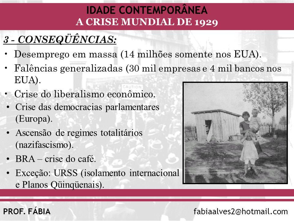 IDADE CONTEMPORÂNEA A CRISE MUNDIAL DE 1929 PROF. FÁBIAfabiaalves2@hotmail.com 3 - CONSEQÜÊNCIAS: Desemprego em massa (14 milhões somente nos EUA). Fa