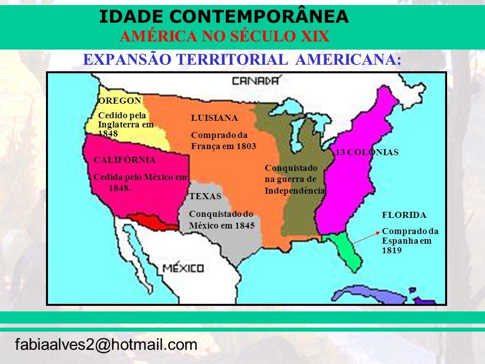 IDADE CONTEMPORÂNEA fabiaalves2@hotmail.com AMÉRICA NO SÉCULO XIX EXPANSÃO TERRITORIAL AMERICANA: CALIFÓRNIA Cedida pelo México em 1848. OREGON Cedido
