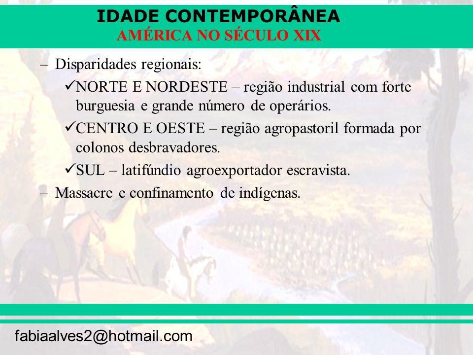 IDADE CONTEMPORÂNEA fabiaalves2@hotmail.com AMÉRICA NO SÉCULO XIX –Disparidades regionais: NORTE E NORDESTE – região industrial com forte burguesia e