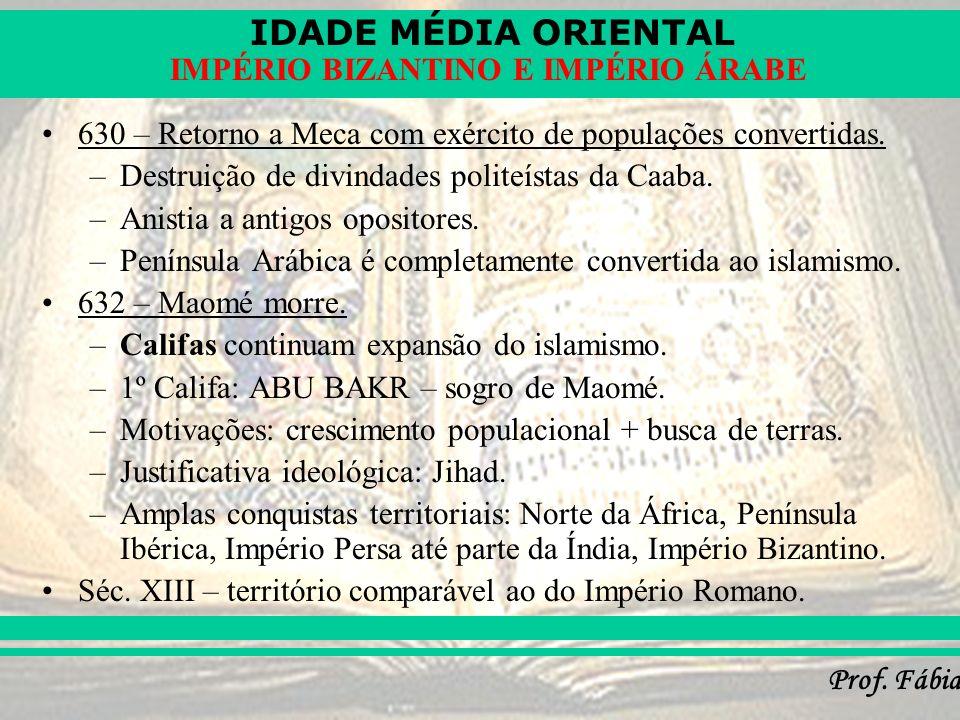 IDADE MÉDIA ORIENTAL Prof. Fábia IMPÉRIO BIZANTINO E IMPÉRIO ÁRABE 630 – Retorno a Meca com exército de populações convertidas. –Destruição de divinda