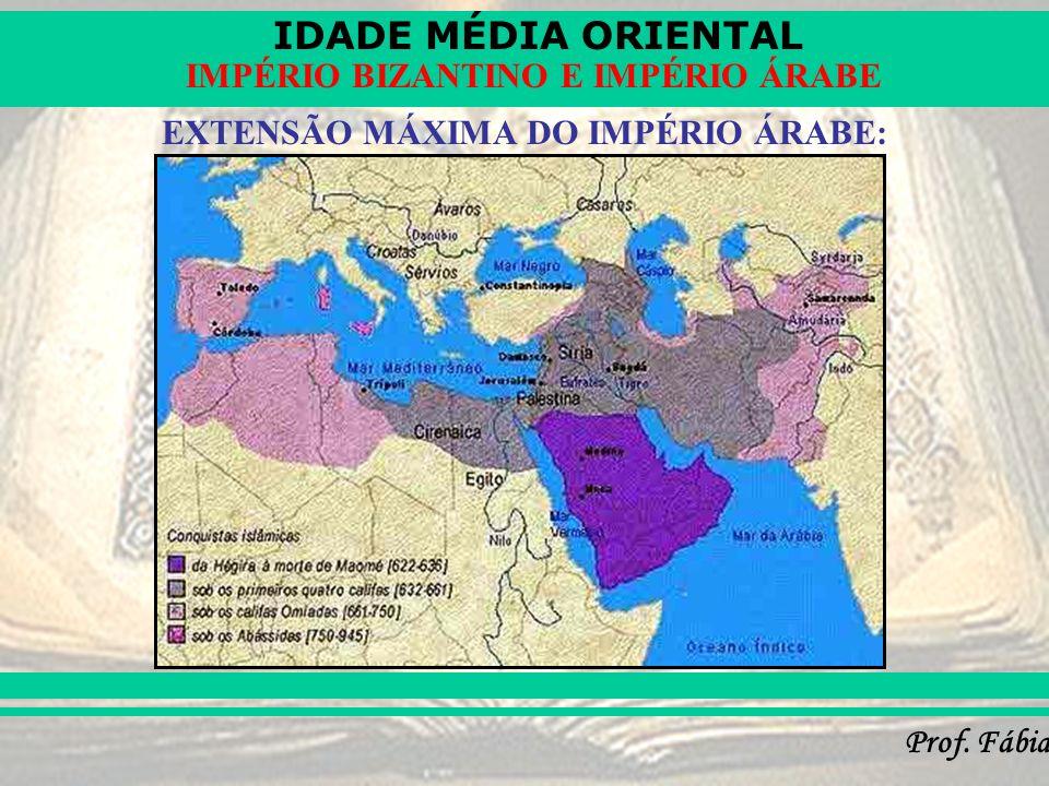 IDADE MÉDIA ORIENTAL Prof. Fábia IMPÉRIO BIZANTINO E IMPÉRIO ÁRABE EXTENSÃO MÁXIMA DO IMPÉRIO ÁRABE: