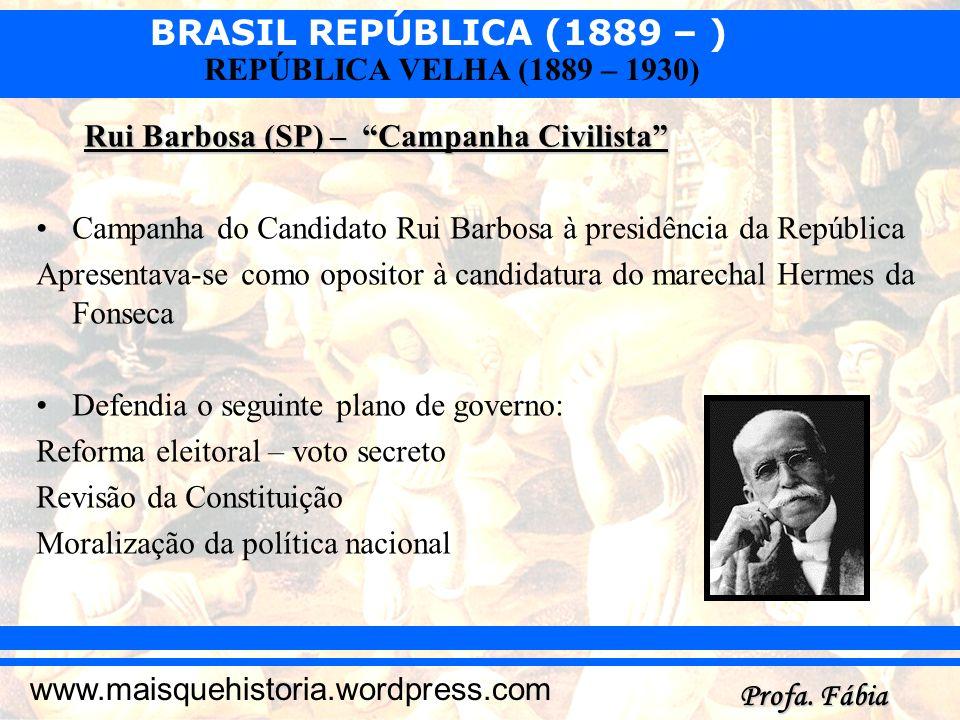 BRASIL REPÚBLICA (1889 – ) Profa. Fábia www.maisquehistoria.wordpress.com REPÚBLICA VELHA (1889 – 1930) Rui Barbosa (SP) – Campanha Civilista Campanha
