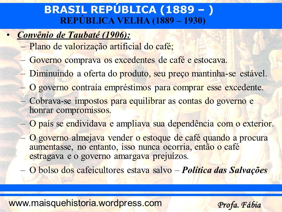 BRASIL REPÚBLICA (1889 – ) Profa. Fábia www.maisquehistoria.wordpress.com REPÚBLICA VELHA (1889 – 1930) Convênio de Taubaté (1906): –Plano de valoriza