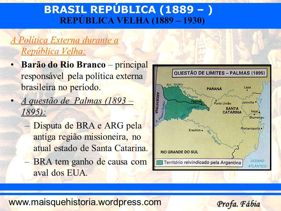BRASIL REPÚBLICA (1889 – ) Profa. Fábia www.maisquehistoria.wordpress.com REPÚBLICA VELHA (1889 – 1930) A Política Externa durante a República Velha: