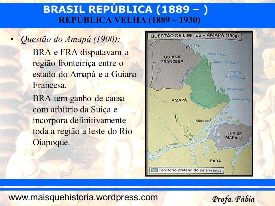 BRASIL REPÚBLICA (1889 – ) Profa. Fábia www.maisquehistoria.wordpress.com REPÚBLICA VELHA (1889 – 1930) Questão do Amapá (1900): –BRA e FRA disputavam