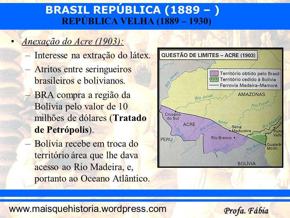 BRASIL REPÚBLICA (1889 – ) Profa. Fábia www.maisquehistoria.wordpress.com REPÚBLICA VELHA (1889 – 1930) Anexação do Acre (1903): –Interesse na extraçã