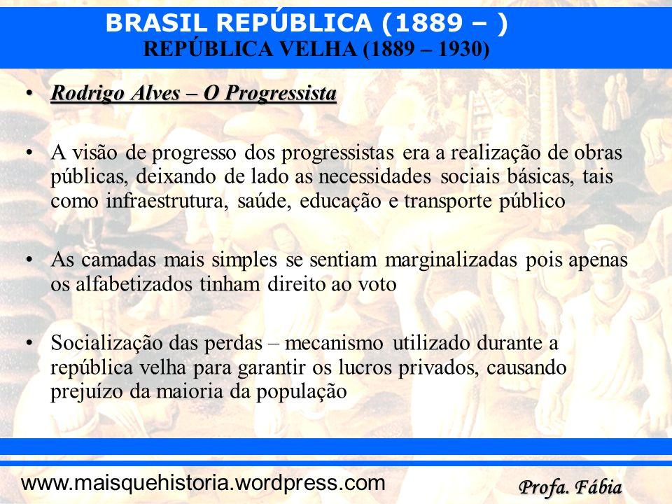 BRASIL REPÚBLICA (1889 – ) Profa. Fábia www.maisquehistoria.wordpress.com REPÚBLICA VELHA (1889 – 1930) Rodrigo Alves – O ProgressistaRodrigo Alves –
